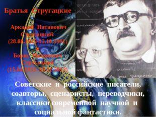 Братья Стругацкие Аркадий Натанович Стругацкий (28.08.1925-12.10.1991) и Бори