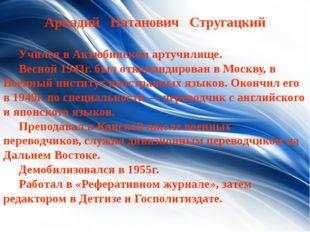Aркадий Натанович Стругацкий Учился в Актюбинском артучилище. Весной 1943г