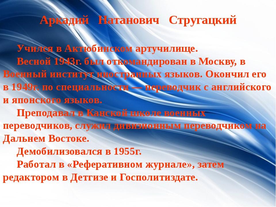 Aркадий Натанович Стругацкий Учился в Актюбинском артучилище. Весной 1943г...