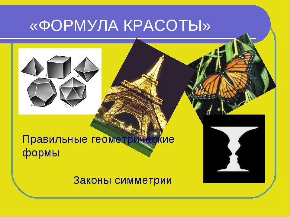 «ФОРМУЛА КРАСОТЫ» Правильные геометрические формы Законы симметрии