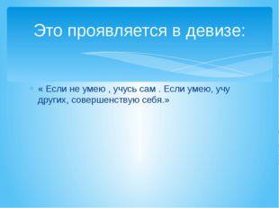 Это проявляется в девизе: « Если не умею , учусь сам . Если умею, учу других,