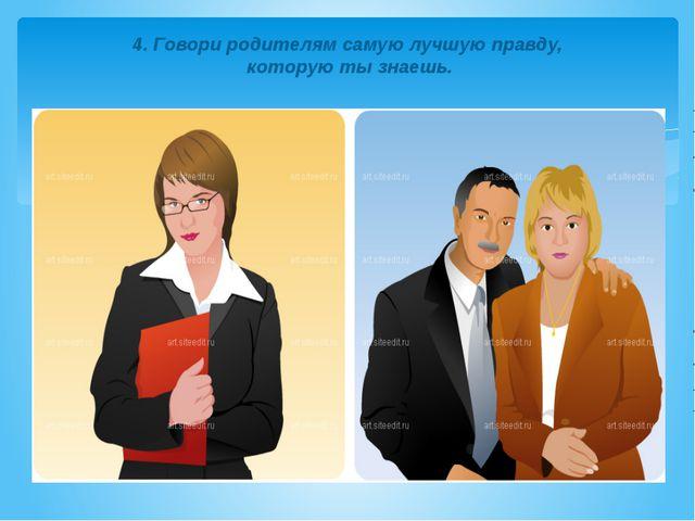 4. Говори родителям самую лучшую правду, которую ты знаешь.