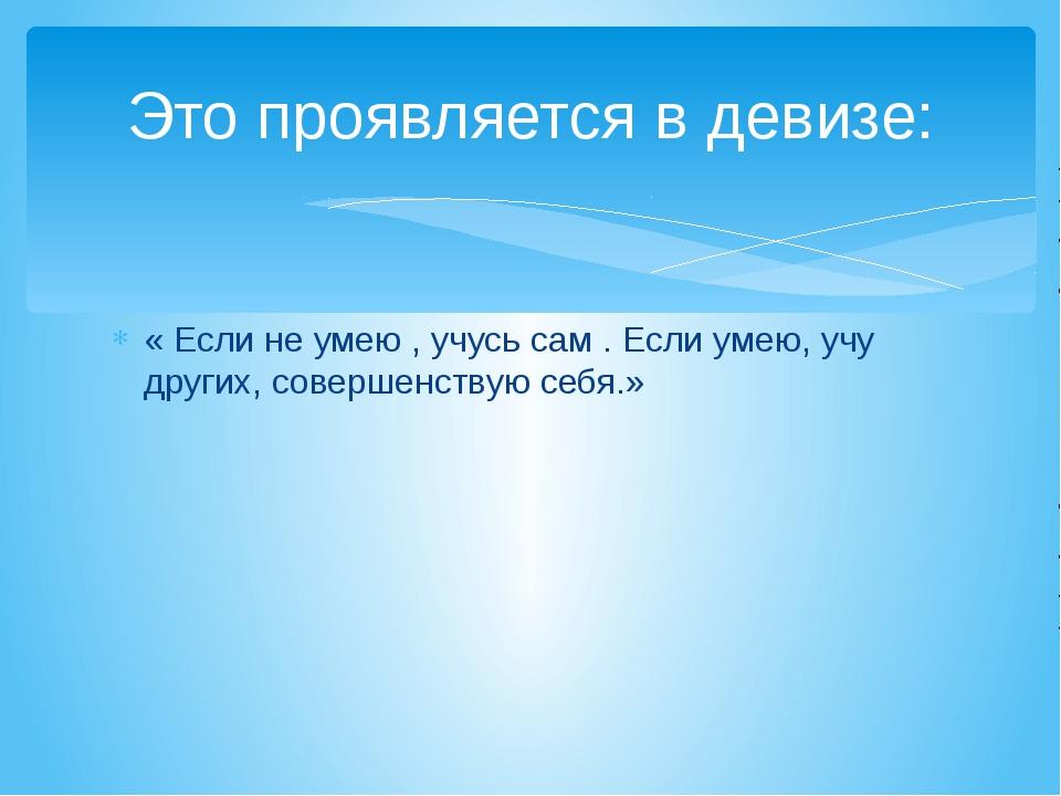 Это проявляется в девизе: « Если не умею , учусь сам . Если умею, учу других,...