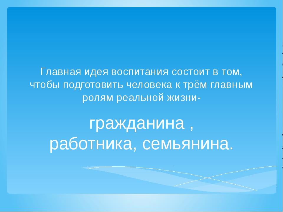 Главная идея воспитания состоит в том, чтобы подготовить человека к трём глав...