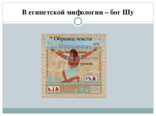 В египетской мифологии – бог Шу
