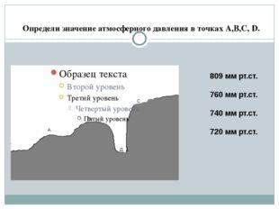 Определи значение атмосферного давления в точках А,В,С, D. 809 мм рт.ст. 760
