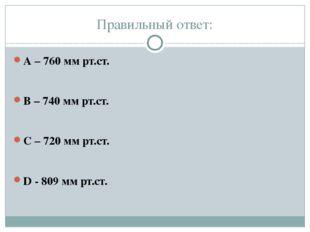 Правильный ответ: А – 760 мм рт.ст. В – 740 мм рт.ст. С – 720 мм рт.ст. D - 8