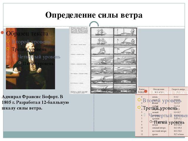 Определение силы ветра Адмирал Франсис Бофорт. В 1805 г. Разработал 12-балльн...