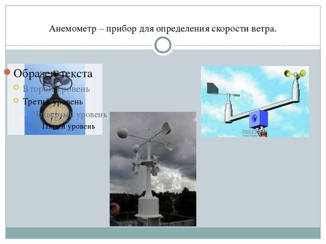 Анемометр – прибор для определения скорости ветра.