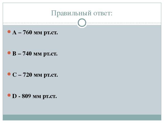 Правильный ответ: А – 760 мм рт.ст. В – 740 мм рт.ст. С – 720 мм рт.ст. D - 8...