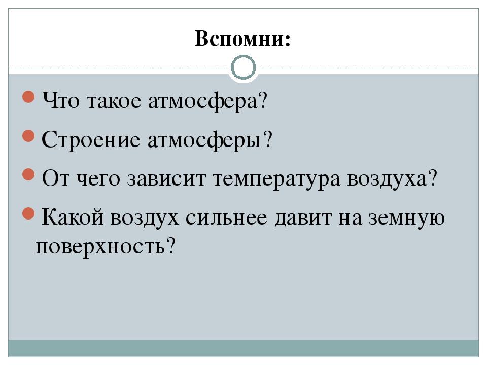 Вспомни: Что такое атмосфера? Строение атмосферы? От чего зависит температура...