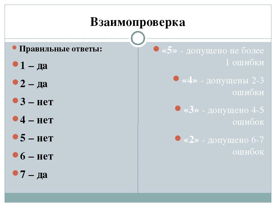 Взаимопроверка Правильные ответы: 1 – да 2 – да 3 – нет 4 – нет 5 – нет 6 – н...