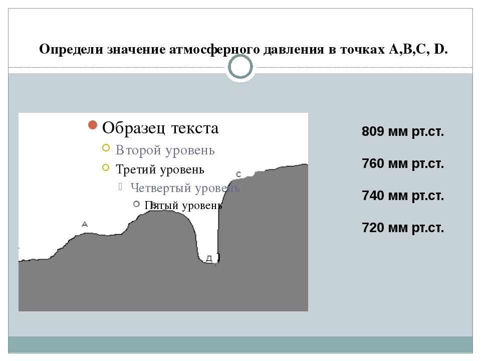 Определи значение атмосферного давления в точках А,В,С, D. 809 мм рт.ст. 760...