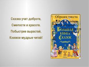 Сказка учит доброте, Смелости и красоте. Побыстрее вырастай, Книжки мудрые чи