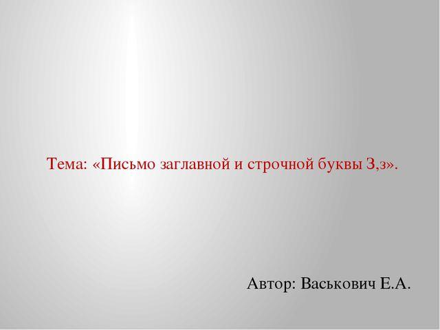 Тема: «Письмо заглавной и строчной буквы З,з». Автор: Васькович Е.А.
