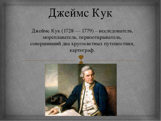 Джеймс Кук Джеймс Кук (1728 — 1779) – исследователь, мореплаватель, первооткр...
