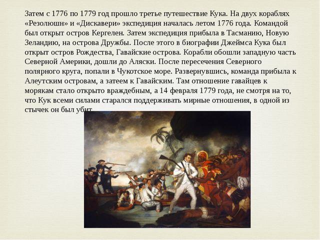 Затем с 1776 по 1779 год прошло третье путешествие Кука. На двух кораблях «Ре...