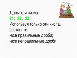 Даны три числа: 21; 22; 23. Используя только эти числа, составьте: -все пр