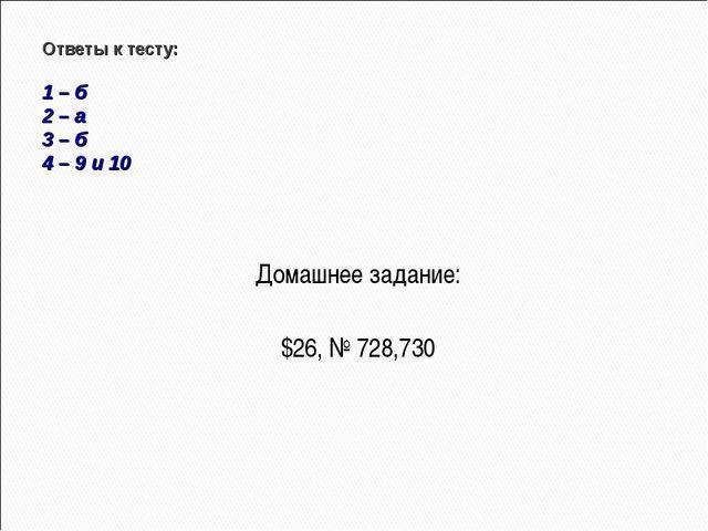 Домашнее задание: $26, № 728,730 Ответы к тесту: 1 – б 2 – а 3 – б 4 – 9 и 10