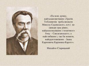 «На мою думку, найталановитішим з братів Тобілевичів треба визнати Миколу Сад
