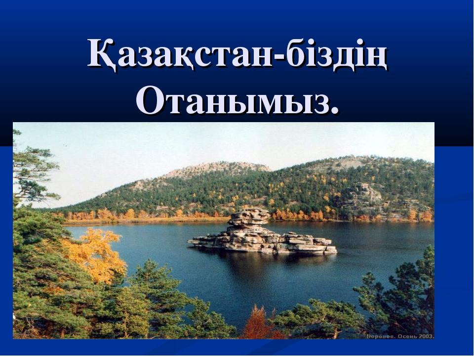 Қазақстан-біздің Отанымыз.