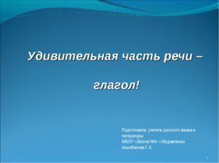 * Удивительная часть речи – глагол! Подготовила: учитель русского языка и лит