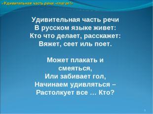 * Удивительная часть речи В русском языке живет: Кто что делает, расскажет: В