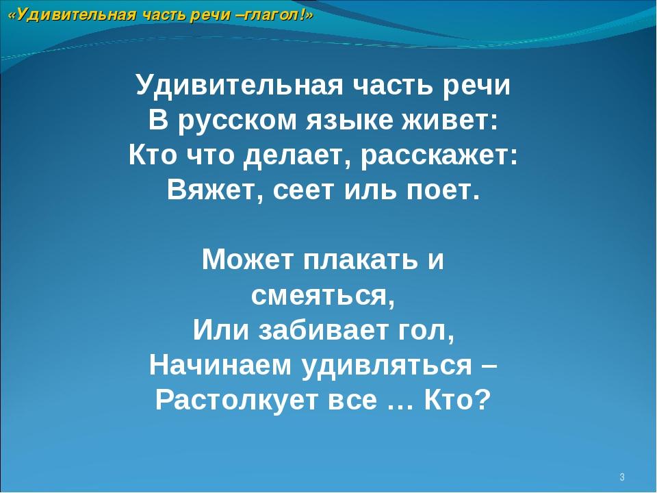 * Удивительная часть речи В русском языке живет: Кто что делает, расскажет: В...