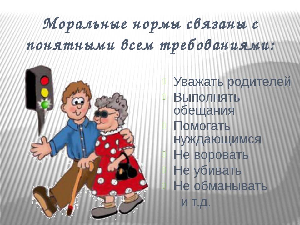 Моральные нормы связаны с понятными всем требованиями: Уважать родителей Выпо...