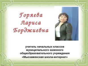 Горяева Лариса Борджиевна учитель начальных классов муниципального казенного