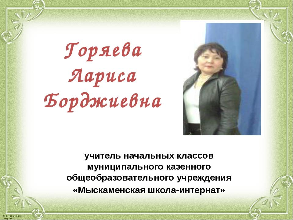 Горяева Лариса Борджиевна учитель начальных классов муниципального казенного...