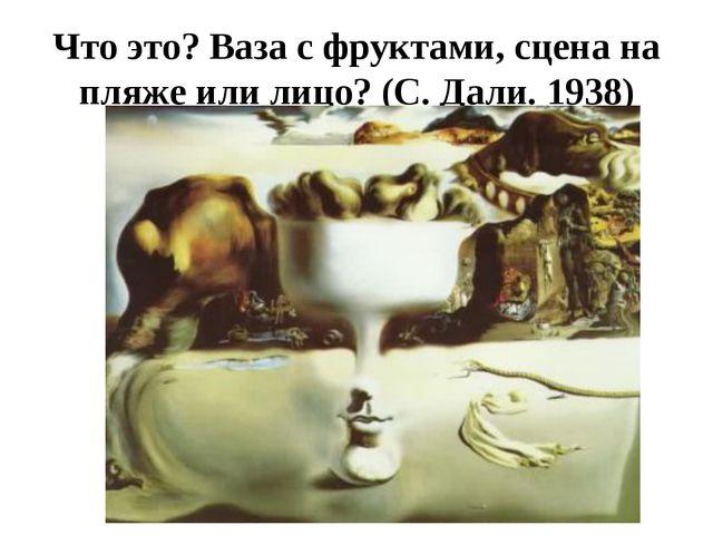 Что это? Ваза с фруктами, сцена на пляже или лицо? (С. Дали. 1938)