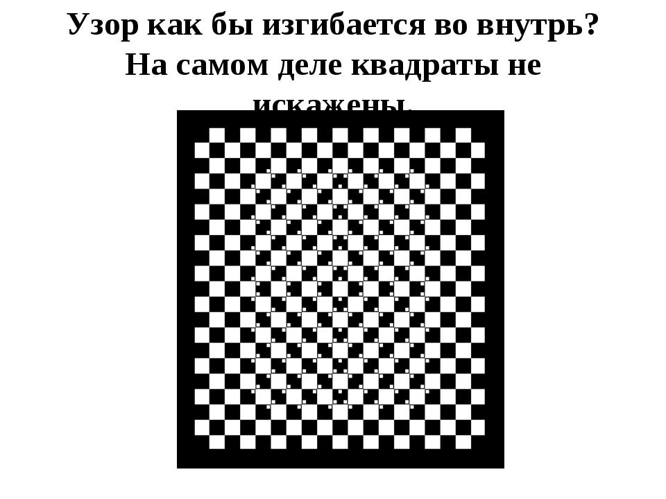 Узор как бы изгибается во внутрь? На самом деле квадраты не искажены.