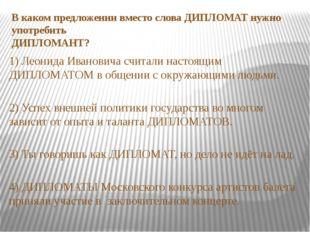 В каком предложении вместо слова ДИПЛОМАТ нужно употребить ДИПЛОМАНТ? 1) Леон