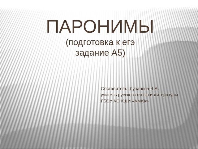 ПАРОНИМЫ (подготовка к егэ задание А5) Составитель: Лупачева Н.А. учитель рус...