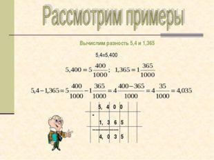 Вычислим разность 5,4 и 1,365 5,4=5,400