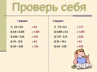 1 вариант 2 вариант 2,3 + 6,9 2) 0,8 + 0,239 3) 6,84 – 3,23 4) 19 – 12,5 5)