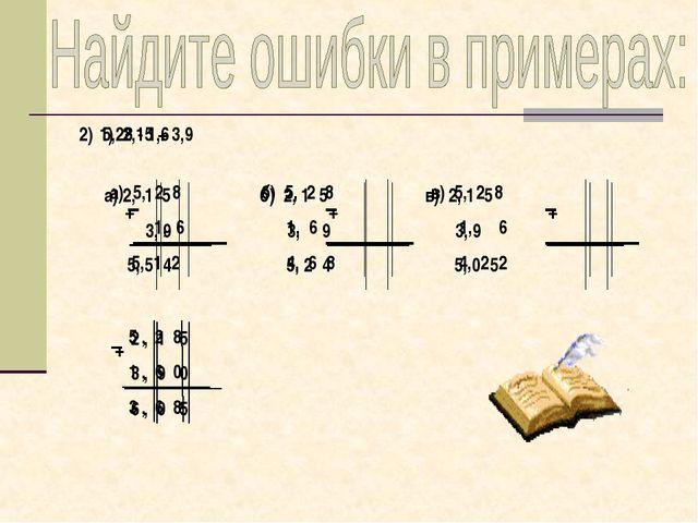 1) 2,15 + 3,9 а) 2, 1 5 б) 2, 1 5 в) 2, 1 5 3, 9 3, 9 3, 9 5, 5 4 5, 2 4 5, 0...