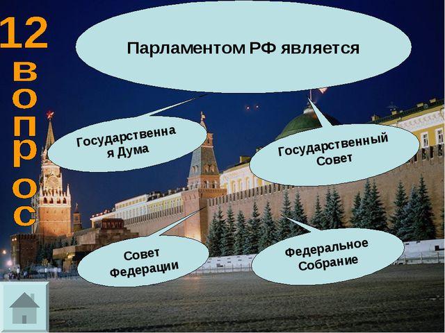 Парламентом РФ является Государственный Совет Государственная Дума Совет Феде...