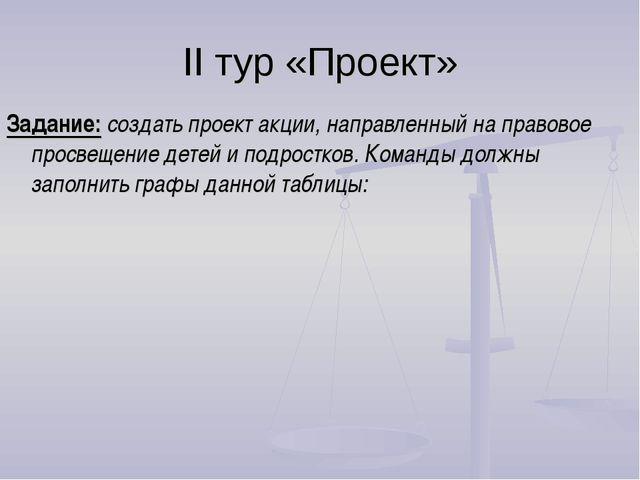 II тур «Проект» Задание: создать проект акции, направленный на правовое просв...