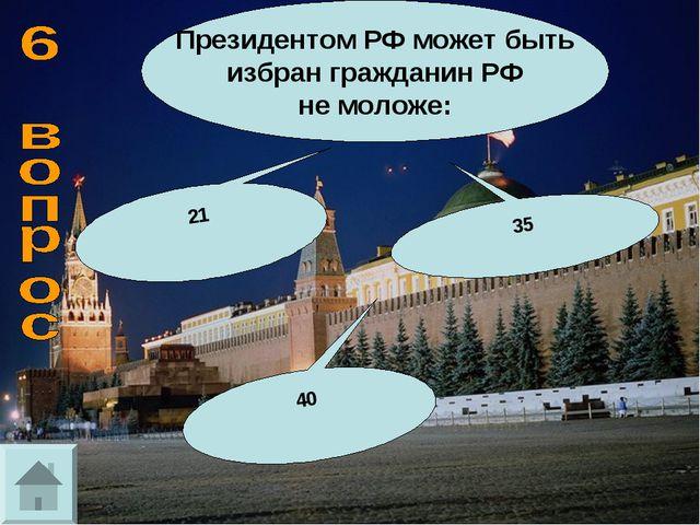Президентом РФ может быть избран гражданин РФ не моложе: 35 21 40
