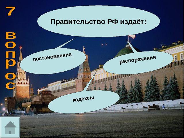 Правительство РФ издаёт: распоряжения постановления кодексы