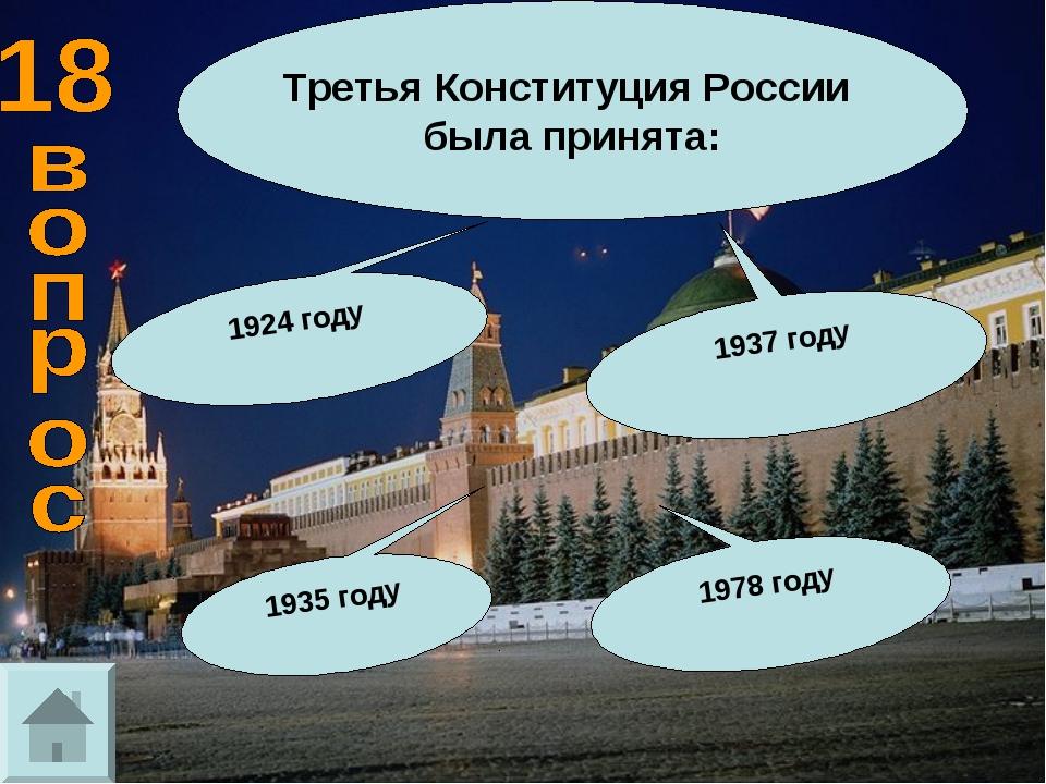Третья Конституция России была принята: 1937 году 1924 году 1935 году 1978 году