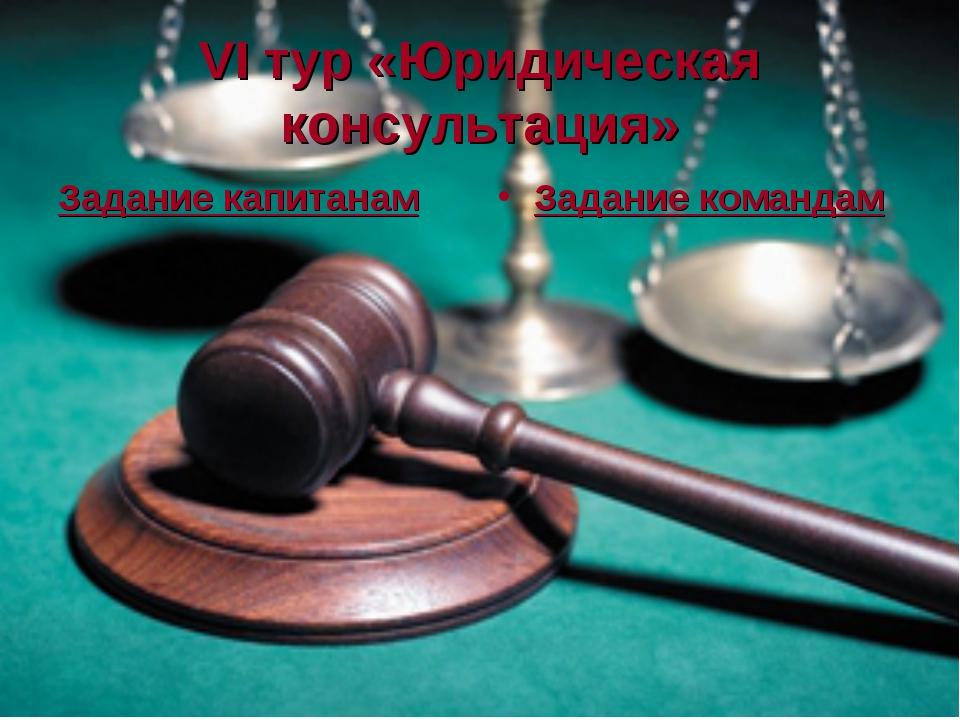 VI тур «Юридическая консультация» Задание капитанам Задание командам