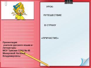 УРОК- ПУТЕШЕСТВИЕ В СТРАНУ «ПРИЧАСТИЕ» Презентация учителя русского языка и