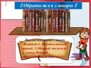 Лингвистический словарь Кованый-1. Изготовленный ковкой. 2.Обитый железом. 3