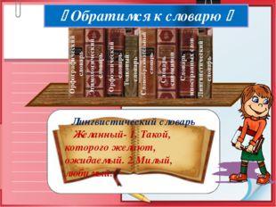 Лингвистический словарь Желанный- 1. Такой, которого желают, ожидаемый. 2.Ми