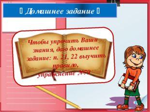  Домашнее задание  Чтобы упрочить Ваши знания, даю домашнее задание: п. 21,