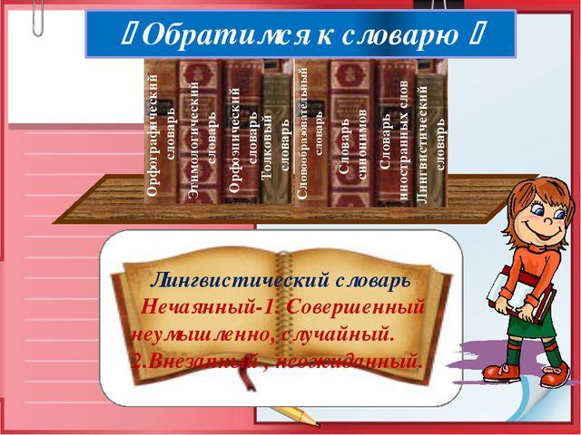 Лингвистический словарь Нечаянный-1. Совершенный неумышленно, случайный. 2.В...