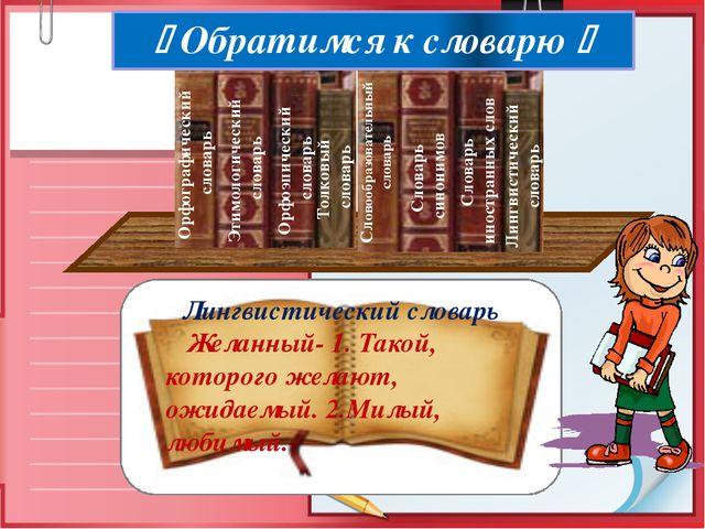 Лингвистический словарь Желанный- 1. Такой, которого желают, ожидаемый. 2.Ми...